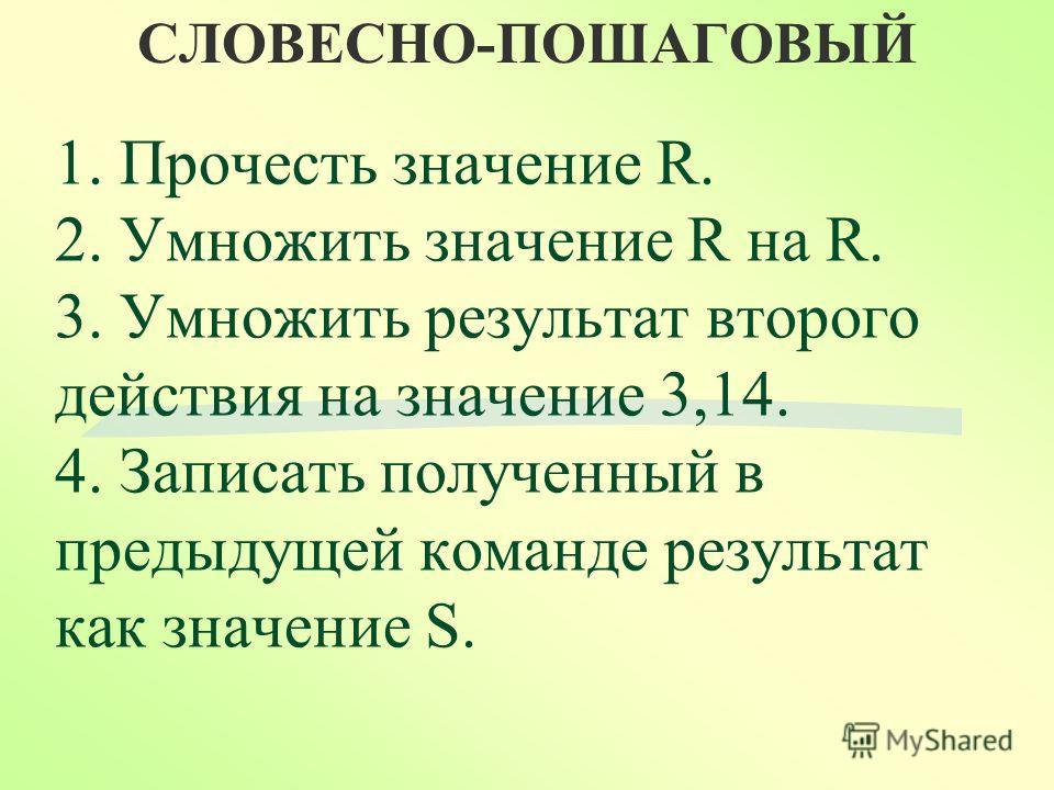 СЛОВЕСНО-ПОШАГОВЫЙ 1. Прочесть значение R. 2. Умножить значение R на R. 3. Умножить результат второго действия на значение 3,14. 4. Записать полученный в предыдущей команде результат как значение S.