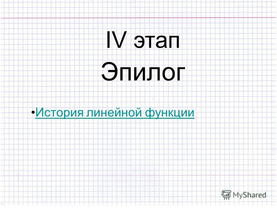IV этап Эпилог История линейной функции
