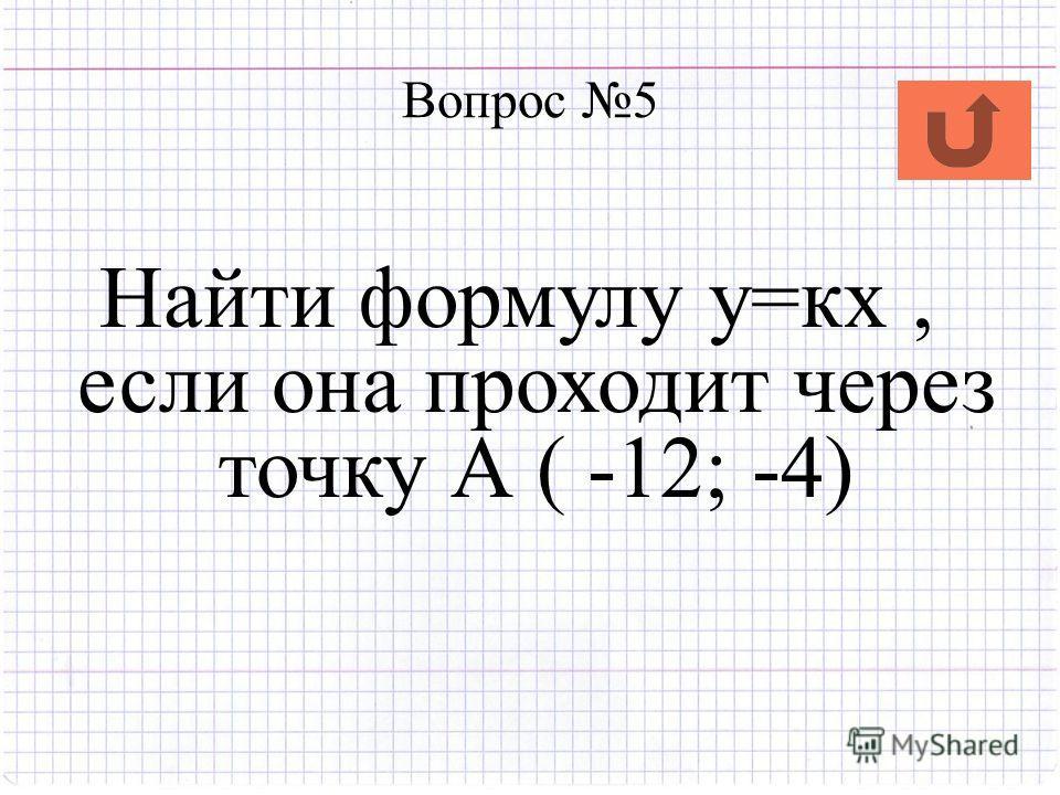 Вопрос 5 Найти формулу у=кх, если она проходит через точку А ( -12; -4)