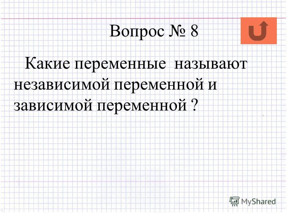Вопрос 8 Какие переменные называют независимой переменной и зависимой переменной ?