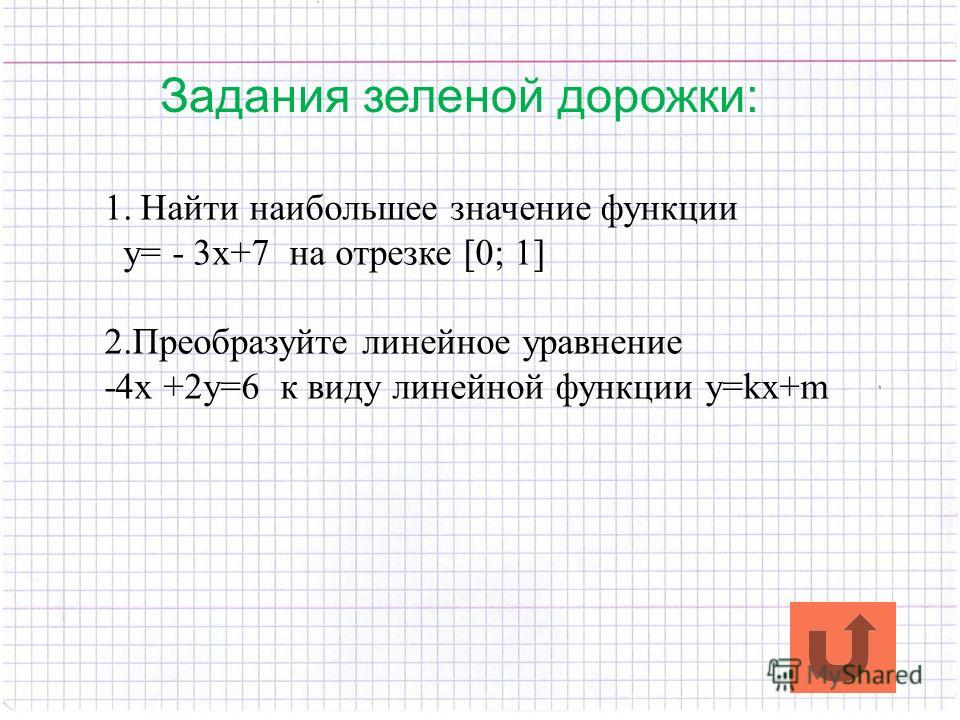 Задания зеленой дорожки: 1.Найти наибольшее значение функции y= - 3x+7 на отрезке [0; 1] 2.Преобразуйте линейное уравнение -4x +2y=6 к виду линейной функции y=kx+m