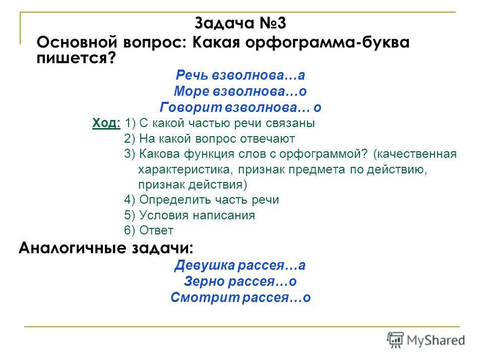 Задача 3 Основной вопрос: Какая орфограмма-буква пишется? Речь взволнова…а Море взволнова…о Говорит взволнова… о Ход: 1) С какой частью речи связаны 2) На какой вопрос отвечают 3) Какова функция слов с орфограммой? (качественная характеристика, призн