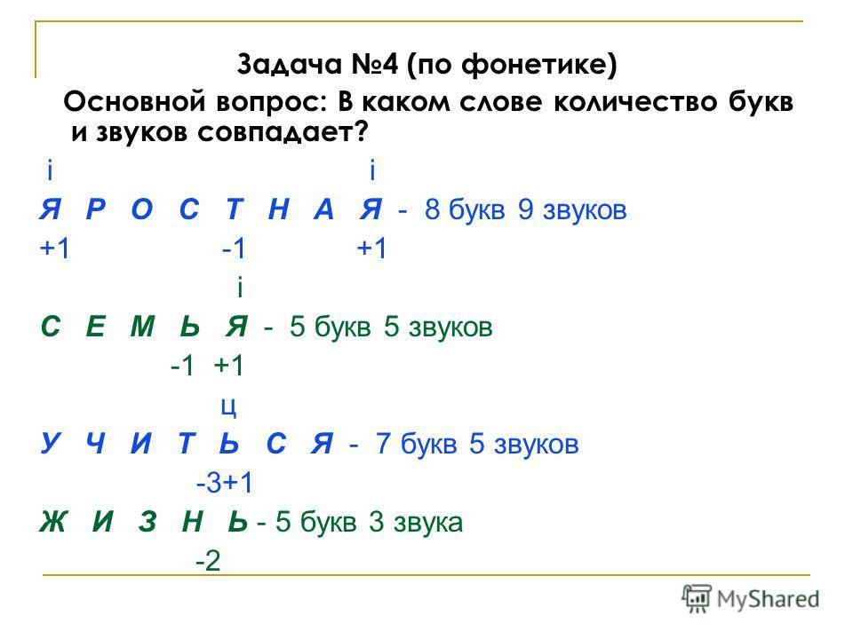 Задача 4 (по фонетике) Основной вопрос: В каком слове количество букв и звуков совпадает? i i Я Р О С Т Н А Я - 8 букв 9 звуков +1 -1 +1 i С Е М Ь Я - 5 букв 5 звуков -1 +1 ц У Ч И Т Ь С Я - 7 букв 5 звуков -3+1 Ж И З Н Ь - 5 букв 3 звука -2