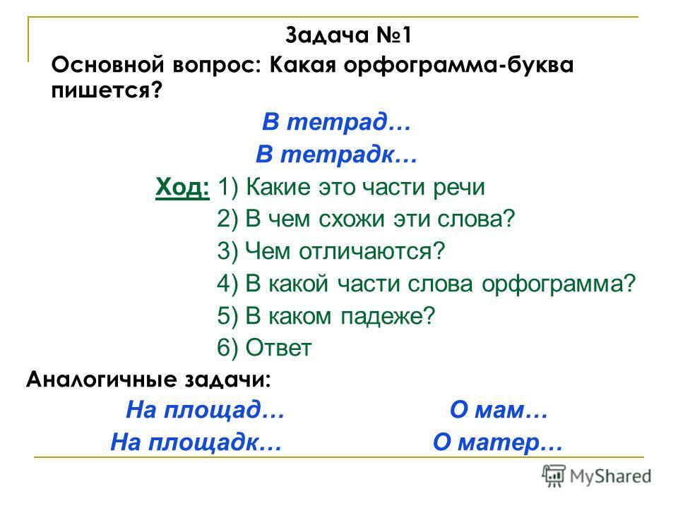 Задача 1 Основной вопрос: Какая орфограмма-буква пишется? В тетрад… В тетрадк… Ход: 1) Какие это части речи 2) В чем схожи эти слова? 3) Чем отличаются? 4) В какой части слова орфограмма? 5) В каком падеже? 6) Ответ Аналогичные задачи: На площад… О м