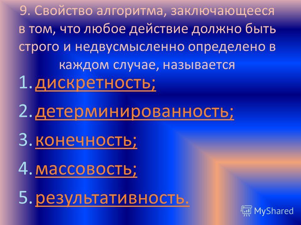 9. Свойство алгоритма, заключающееся в том, что любое действие должно быть строго и недвусмысленно определено в каждом случае, называется 1.дискретность;дискретность; 2.детерминированность;детерминированность; 3.конечность;конечность; 4.массовость;ма