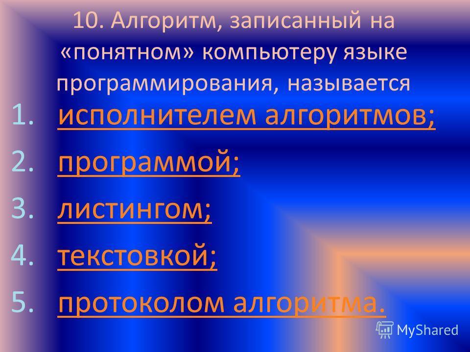 10. Алгоритм, записанный на «понятном» компьютеру языке программирования, называется 1.исполнителем алгоритмов;исполнителем алгоритмов; 2.программой;программой; 3.листингом;листингом; 4.текстовкой;текстовкой; 5.протоколом алгоритма.протоколом алгорит