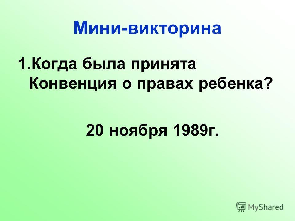 Мини-викторина 1.Когда была принята Конвенция о правах ребенка? 20 ноября 1989г.