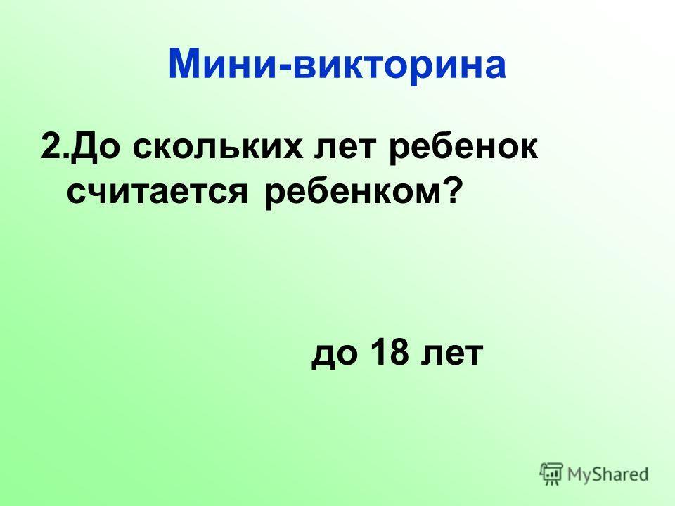 2.До скольких лет ребенок считается ребенком? до 18 лет
