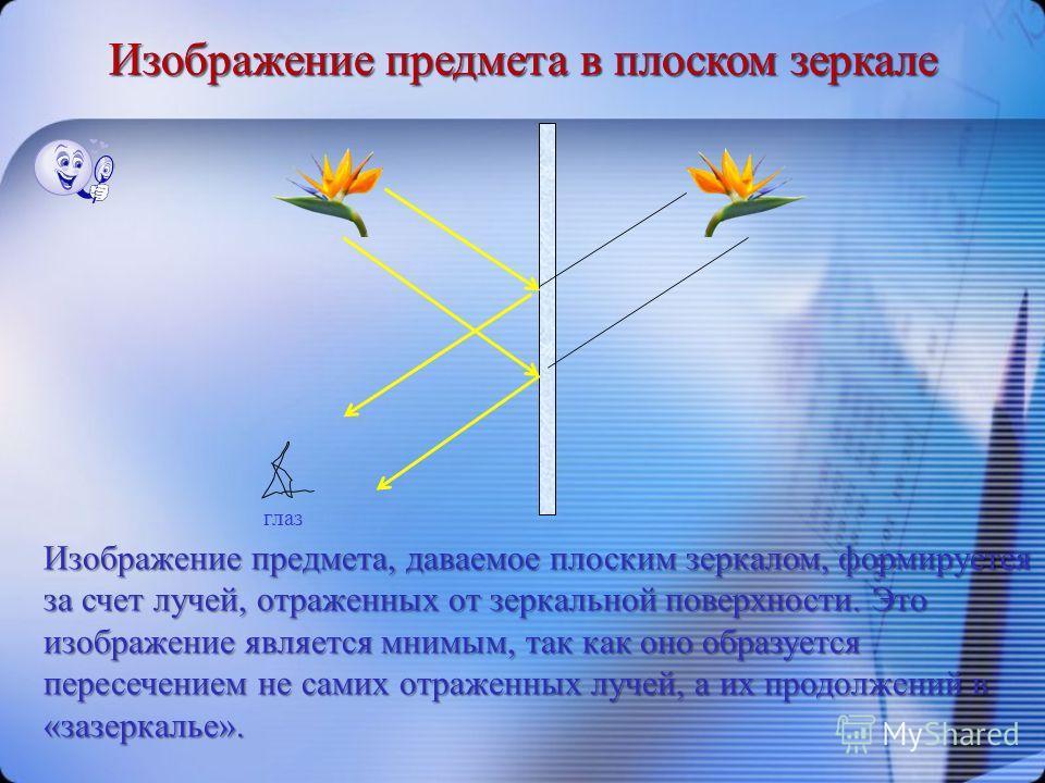 Изображение предмета в плоском зеркале Изображение предмета, даваемое плоским зеркалом, формируется за счет лучей, отраженных от зеркальной поверхности. Это изображение является мнимым, так как оно образуется пересечением не самих отраженных лучей, а