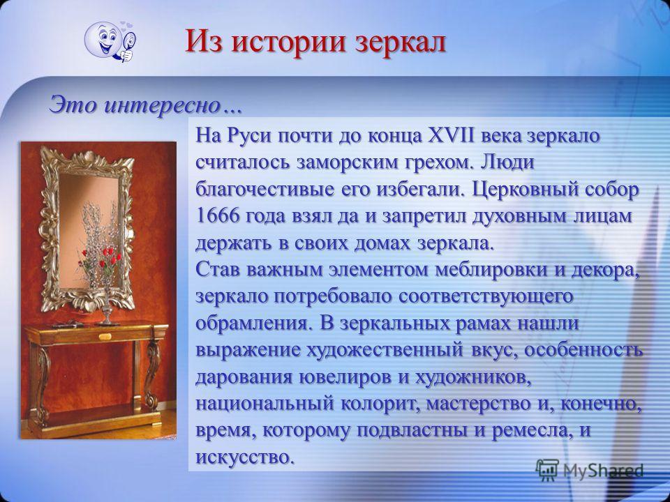 На Руси почти до конца XVII века зеркало считалось заморским грехом. Люди благочестивые его избегали. Церковный собор 1666 года взял да и запретил духовным лицам держать в своих домах зеркала. Став важным элементом меблировки и декора, зеркало потреб