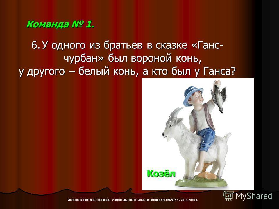 Иванова Светлана Петровна, учитель русского языка и литературы МАОУ СОШ д. Волок Команда 1. 6.У одного из братьев в сказке «Ганс- чурбан» был вороной конь, у другого – белый конь, а кто был у Ганса? Козёл