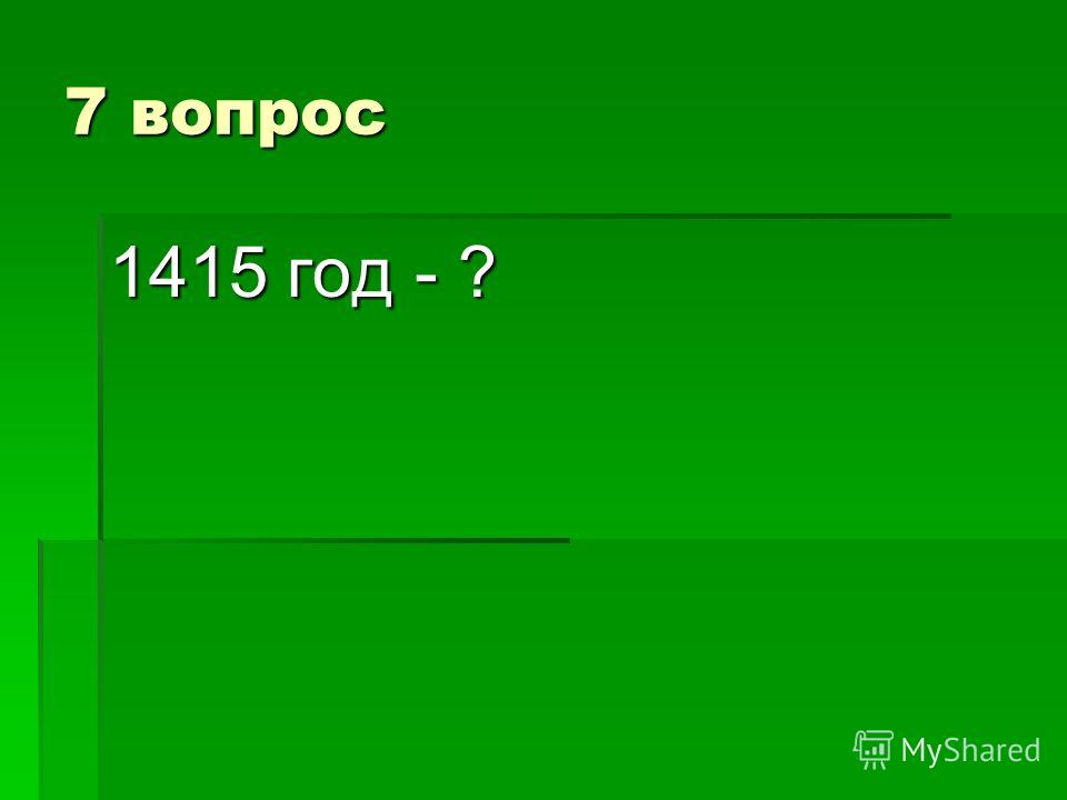 7 вопрос 1415 год - ?