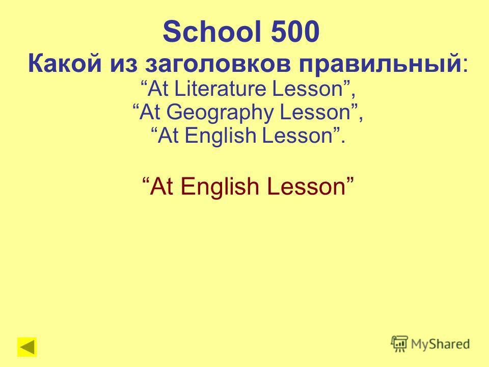 School 500 Какой из заголовков правильный: At Literature Lesson, At Geography Lesson, At English Lesson. At English Lesson
