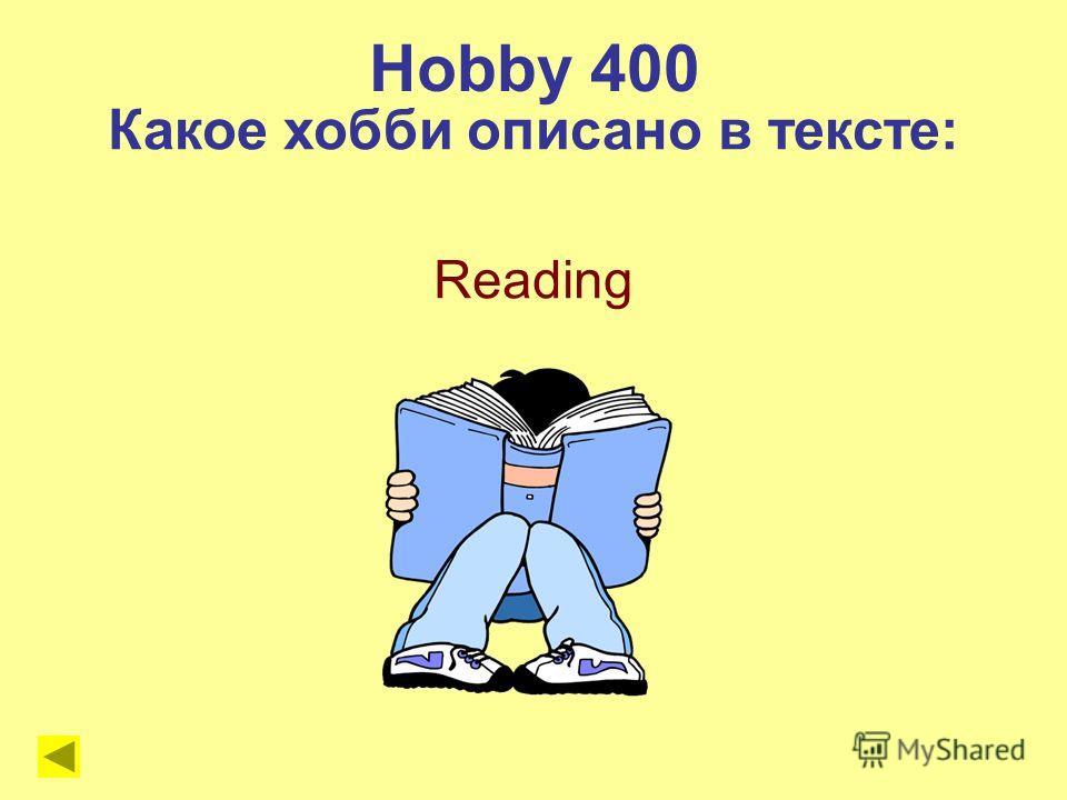 Hobby 400 Какое хобби описано в тексте: Reading