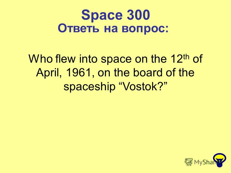 Space 300 Ответь на вопрос: Who flew into space on the 12 th of April, 1961, on the board of the spaceship Vostok?