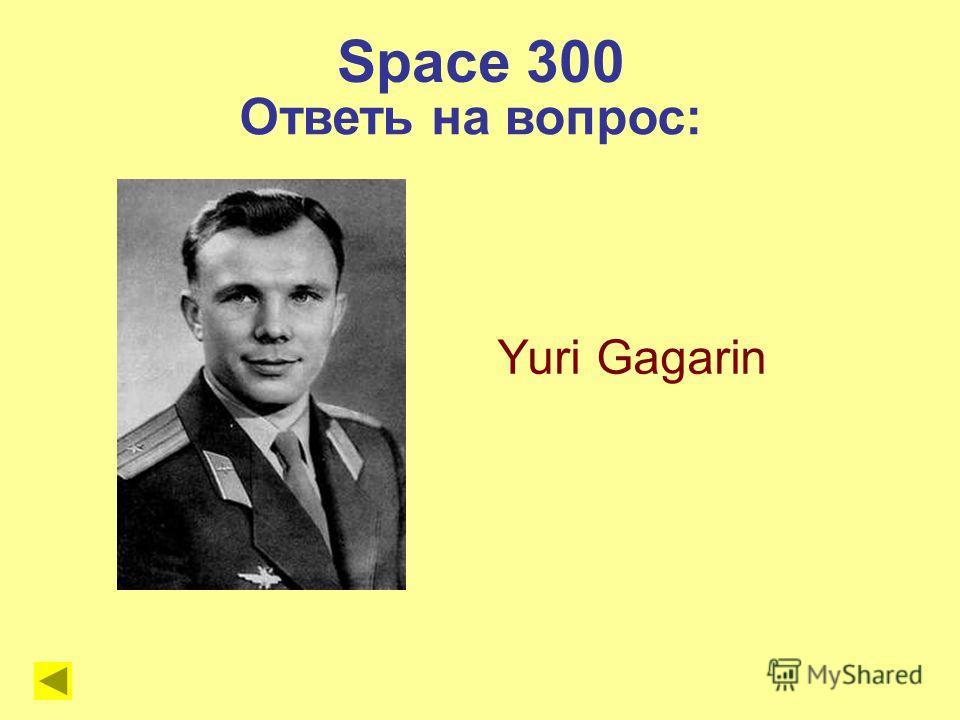 Space 300 Yuri Gagarin Ответь на вопрос: