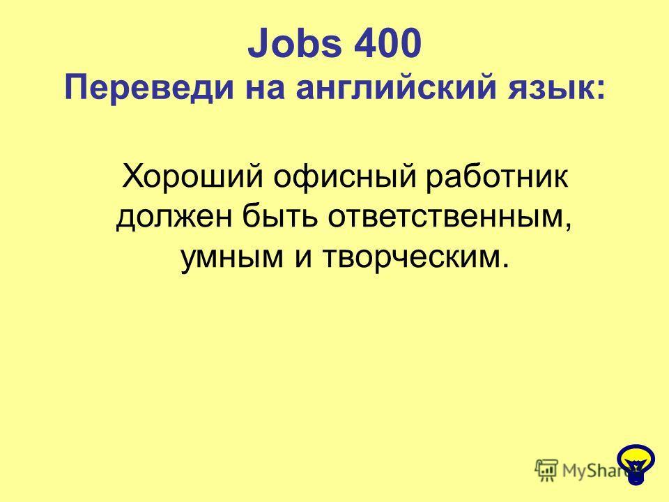 Jobs 400 Переведи на английский язык: Хороший офисный работник должен быть ответственным, умным и творческим.