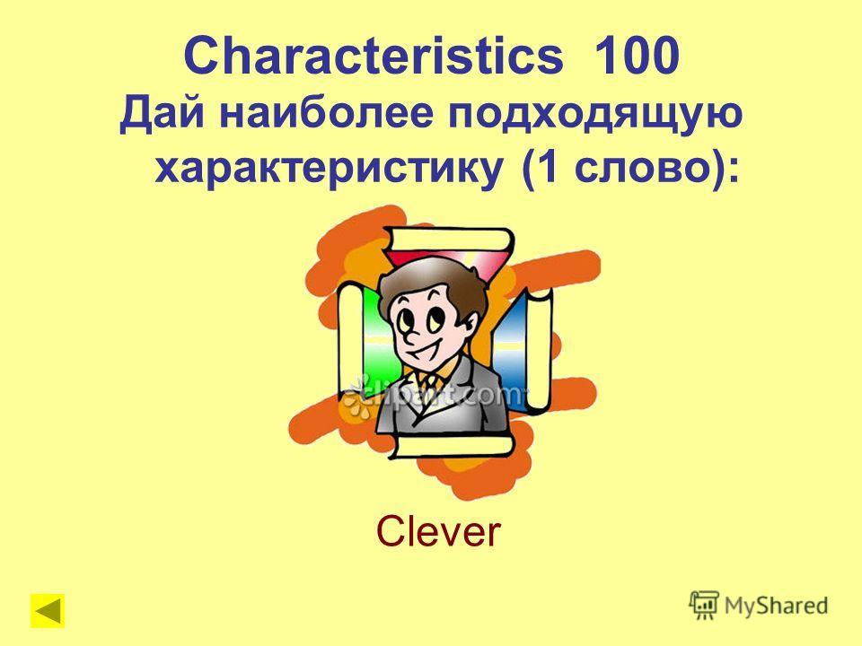Characteristics 100 Дай наиболее подходящую характеристику (1 слово): Clever