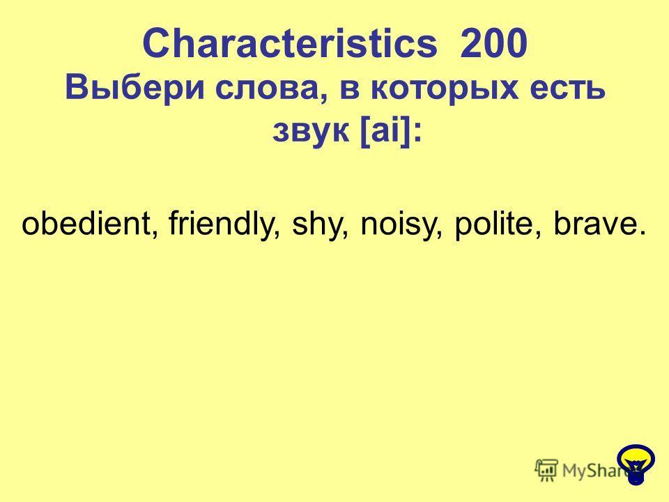 Characteristics 200 Выбери слова, в которых есть звук [ai]: obedient, friendly, shy, noisy, polite, brave.