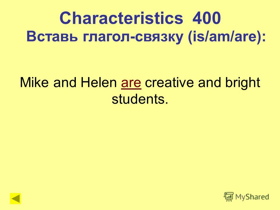 Mike and Helen are creative and bright students. Characteristics 400 Вставь глагол-связку (is/am/are):
