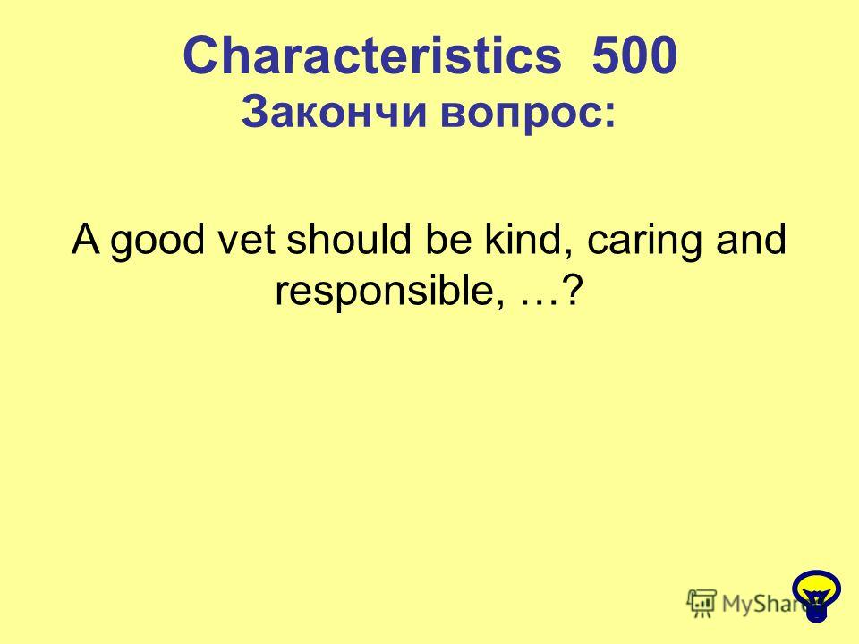 Characteristics 500 Закончи вопрос: A good vet should be kind, caring and responsible, …?