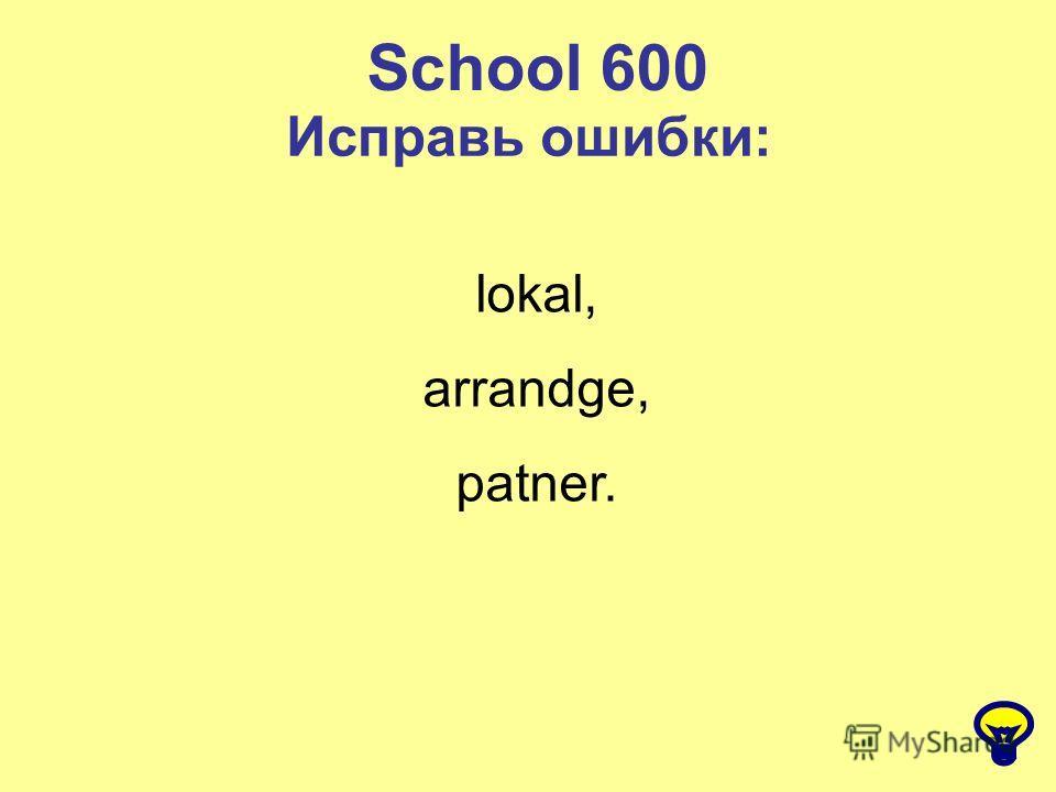 School 600 Исправь ошибки: lokal, arrandge, patner.