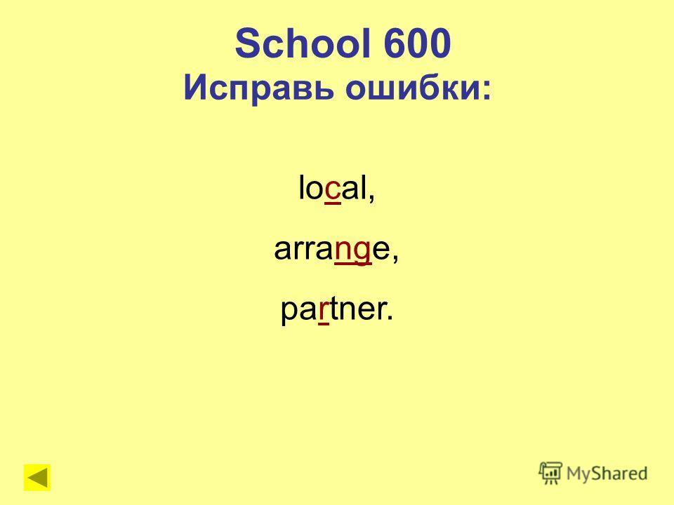 School 600 Исправь ошибки: local, arrange, partner.
