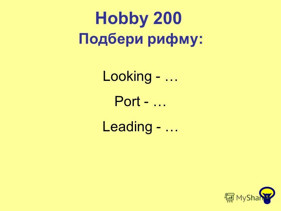 Hobby 200 Подбери рифму: Looking - … Port - … Leading - …