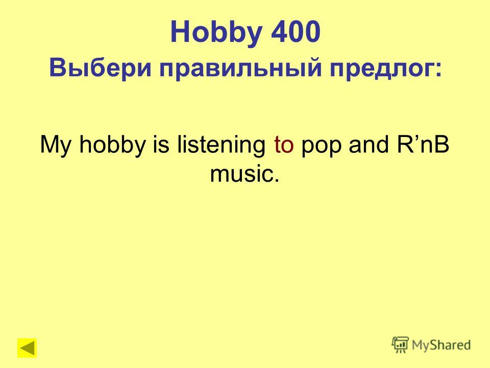 My hobby is listening to pop and RnB music. Hobby 400 Выбери правильный предлог:
