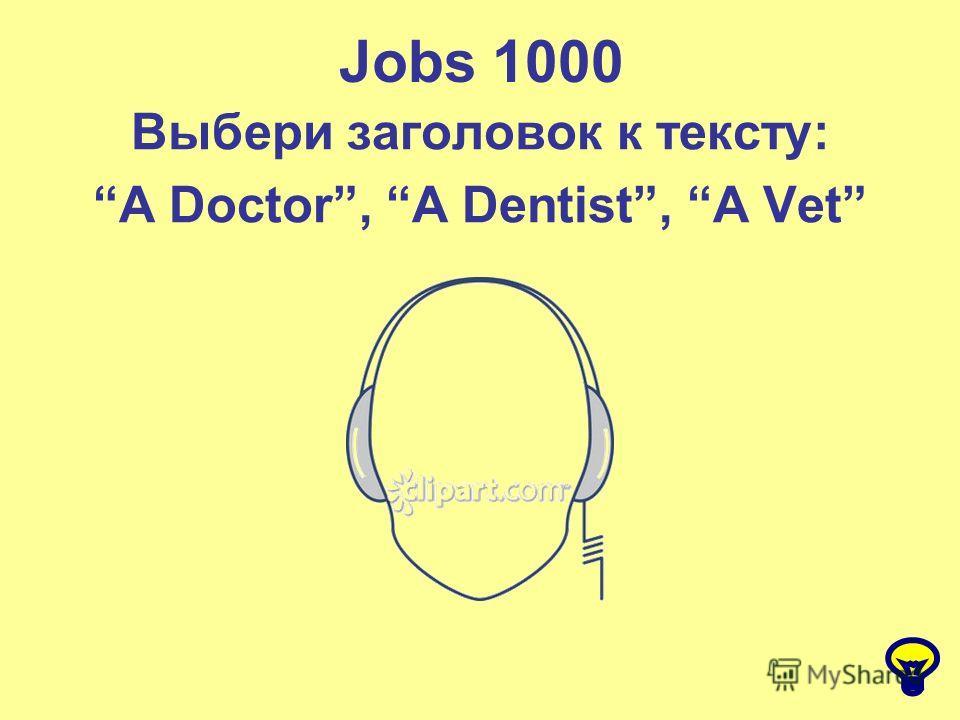 Jobs 1000 Выбери заголовок к тексту: A Doctor, A Dentist, A Vet