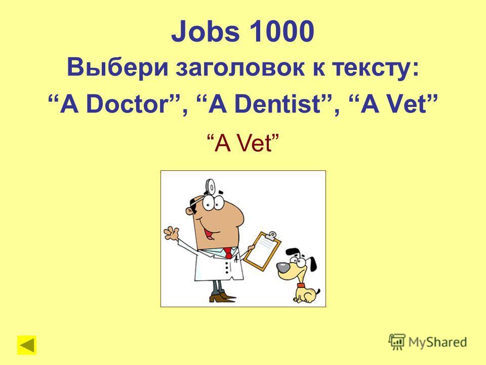 A Vet Jobs 1000 Выбери заголовок к тексту: A Doctor, A Dentist, A Vet