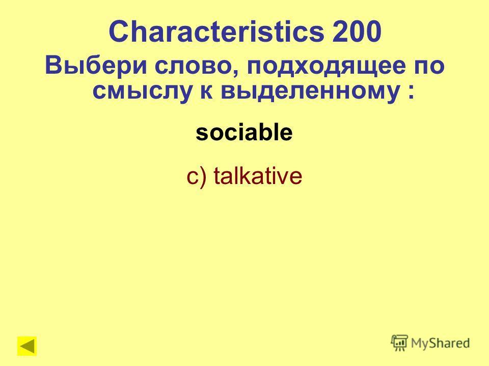 sociable c) talkative Characteristics 200 Выбери слово, подходящее по смыслу к выделенному :