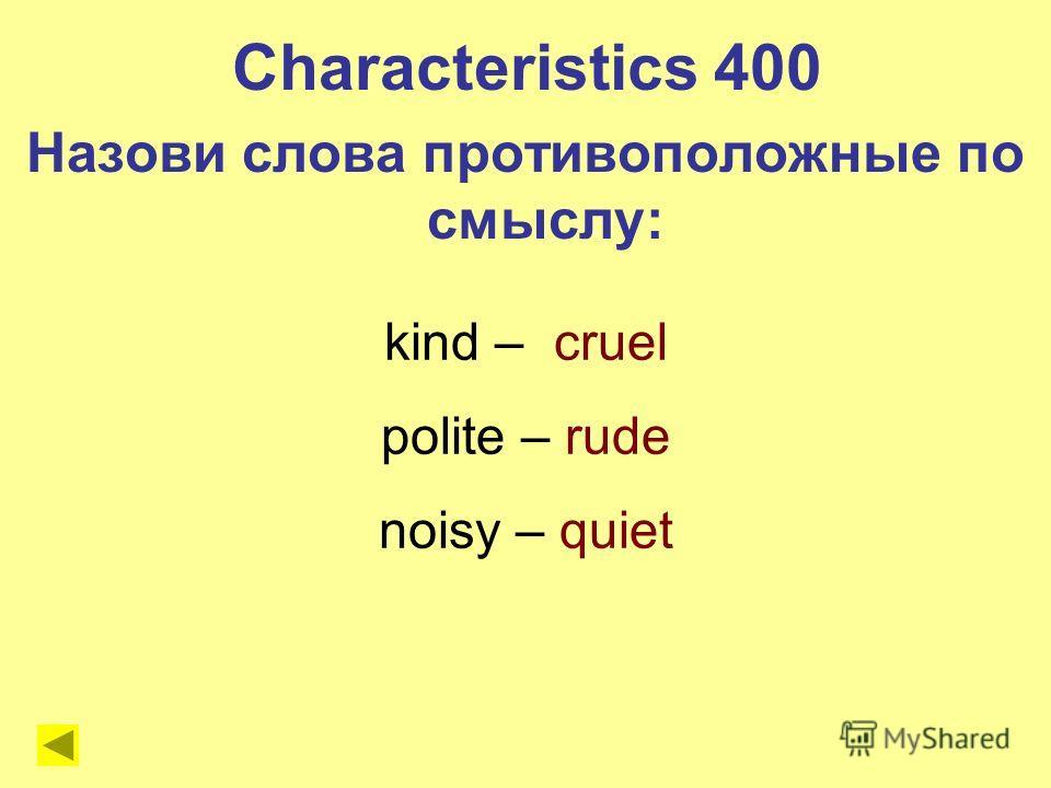 kind – cruel polite – rude noisy – quiet Characteristics 400 Назови слова противоположные по смыслу: