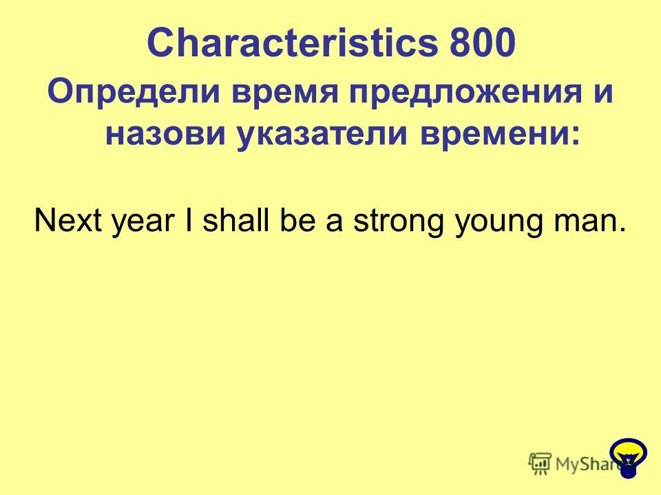 Characteristics 800 Определи время предложения и назови указатели времени: Next year I shall be a strong young man.