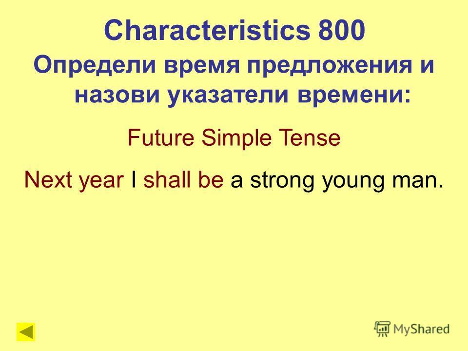 Future Simple Tense Next year I shall be a strong young man. Characteristics 800 Определи время предложения и назови указатели времени: