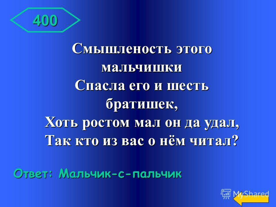 300 Ответ: Храбрый Портняжка Вспомнил я о нём недаром: Потому что он силён: Семерых одним ударом Убивать умеет он. Кот в мешке