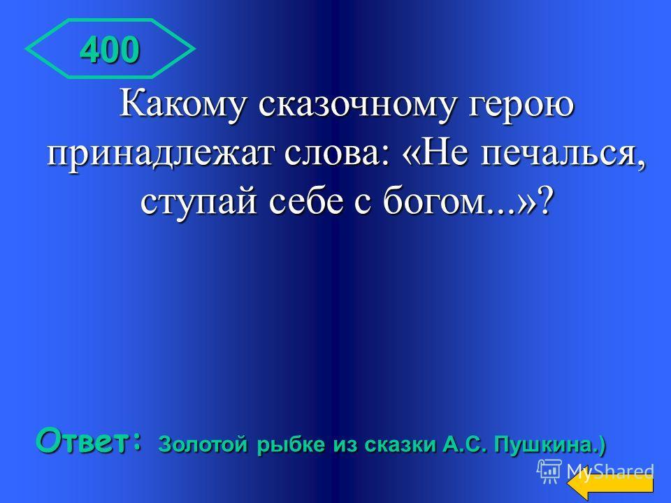 300 Ответ: Старуха в сказке о золотой рыбке золотой рыбке Кто говорил эти слова: «Дурачина ты, простофиля! Выпросил, дурачина, корыто!»
