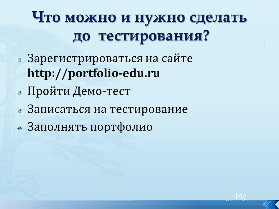Зарегистрироваться на сайте http://portfolio-edu.ru Пройти Демо-тест Записаться на тестирование Заполнять портфолио