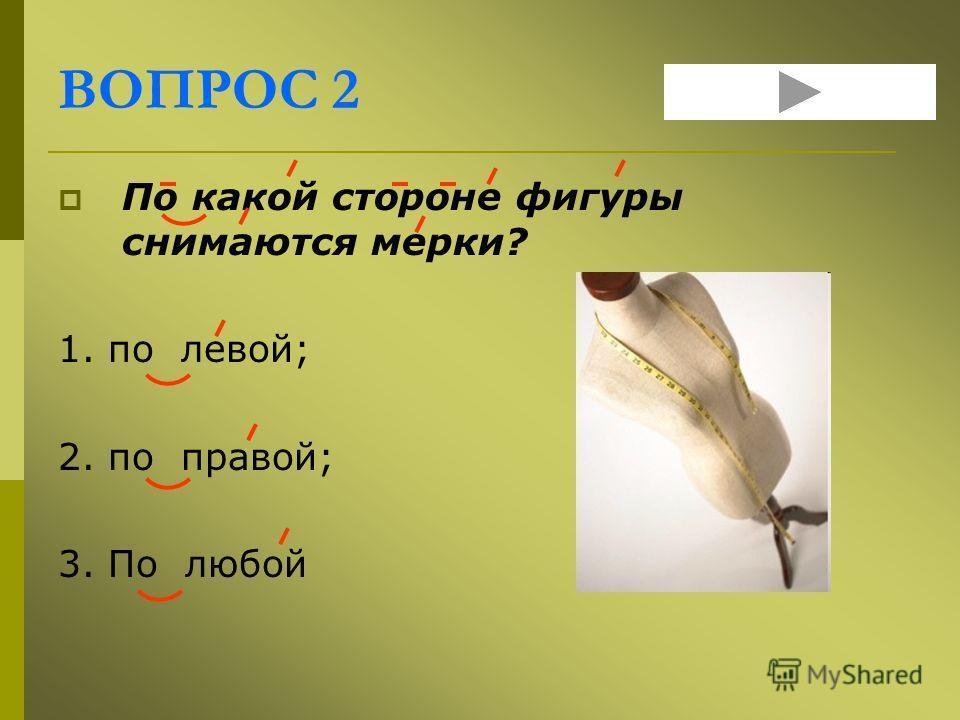 ВОПРОС 2 По какой стороне фигуры снимаются мерки? 1. по левой; 2. по правой; 3. По любой