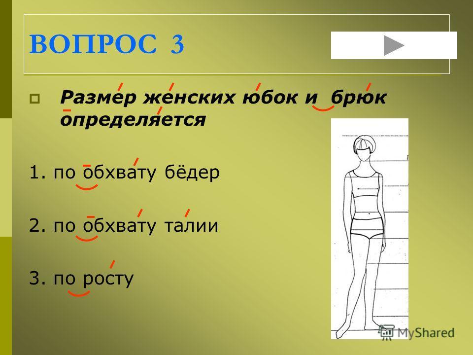 ВОПРОС 3 Размер женских юбок и брюк определяется 1. по обхвату бёдер 2. по обхвату талии 3. по росту