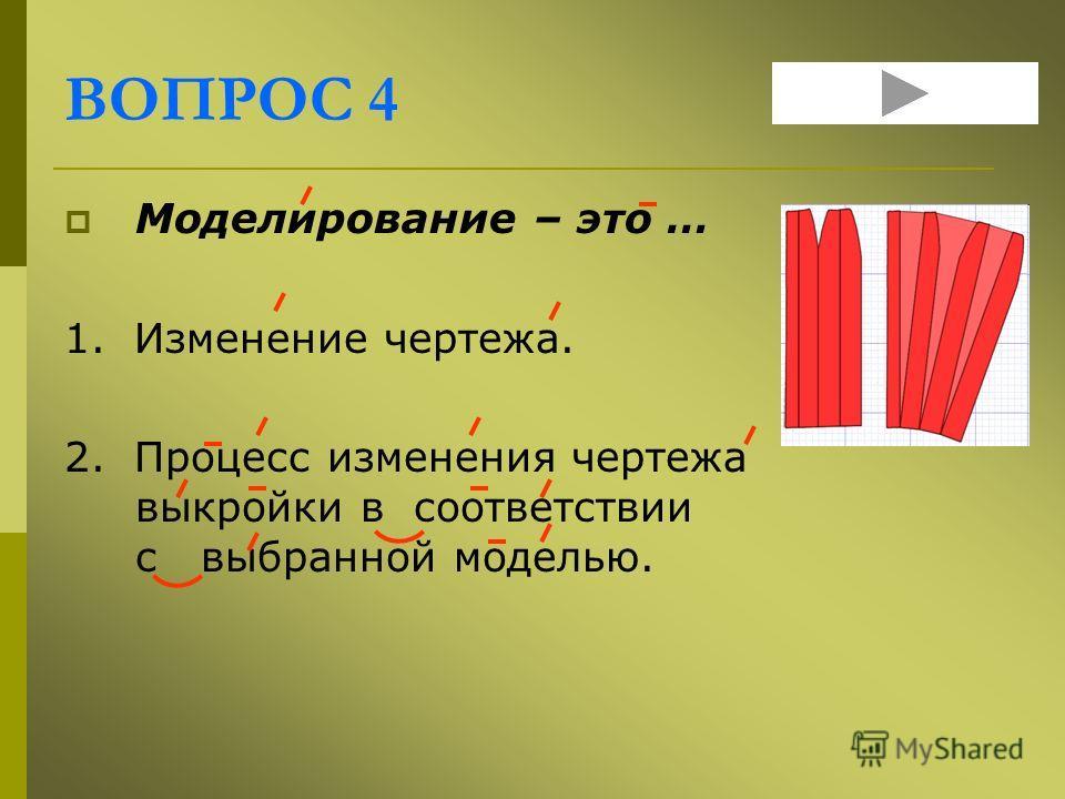 ВОПРОС 4 Моделирование – это … 1. Изменение чертежа. 2. Процесс изменения чертежа выкройки в соответствии с выбранной моделью.