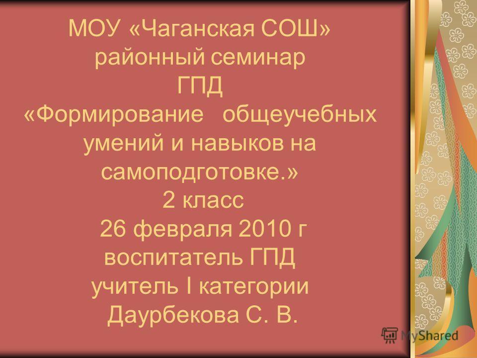 МОУ «Чаганская СОШ» районный семинар ГПД «Формирование общеучебных умений и навыков на самоподготовке.» 2 класс 26 февраля 2010 г воспитатель ГПД учитель I категории Даурбекова С. В.