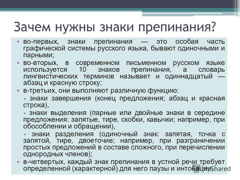 Зачем нужны знаки препинания? во-первых, знаки препинания это особая часть графической системы русского языка, бывают одиночными и парными; во-вторых, в современном письменном русском языке используется 10 знаков препинания, а словарь лингвистических