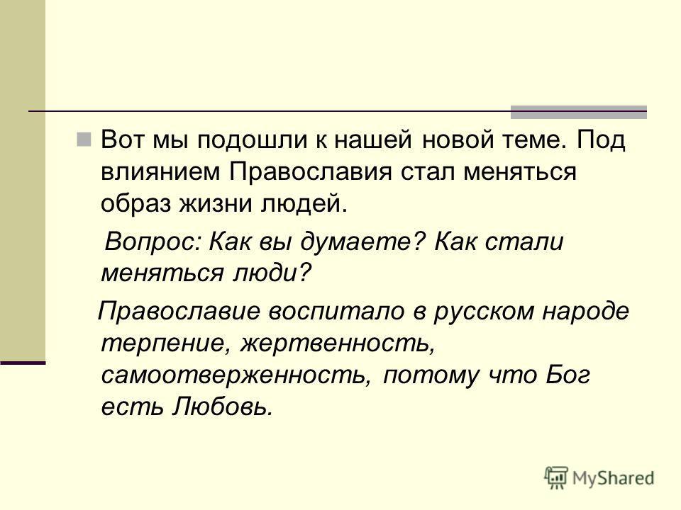 Вот мы подошли к нашей новой теме. Под влиянием Православия стал меняться образ жизни людей. Вопрос: Как вы думаете? Как стали меняться люди? Православие воспитало в русском народе терпение, жертвенность, самоотверженность, потому что Бог есть Любовь