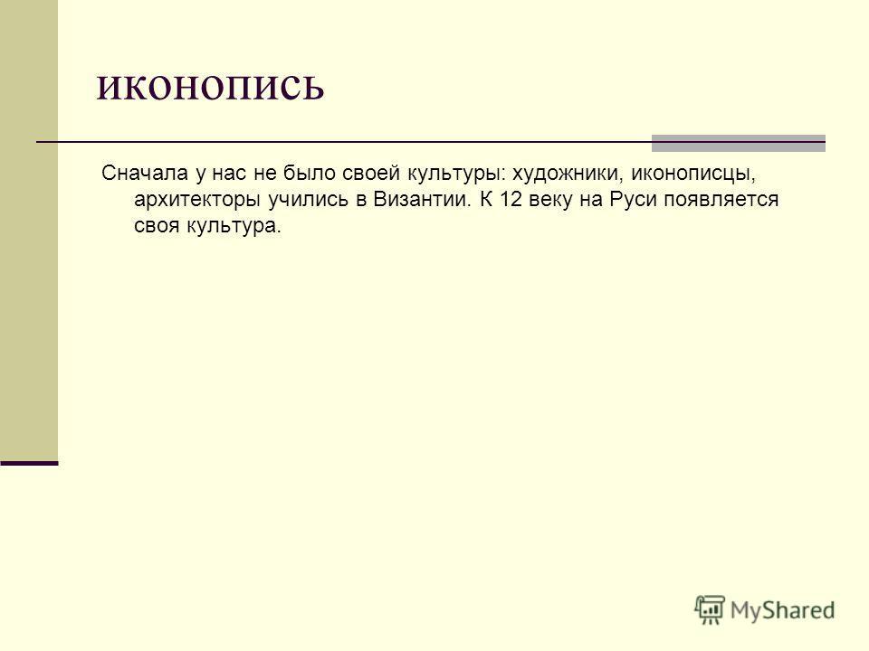 иконопись Сначала у нас не было своей культуры: художники, иконописцы, архитекторы учились в Византии. К 12 веку на Руси появляется своя культура.