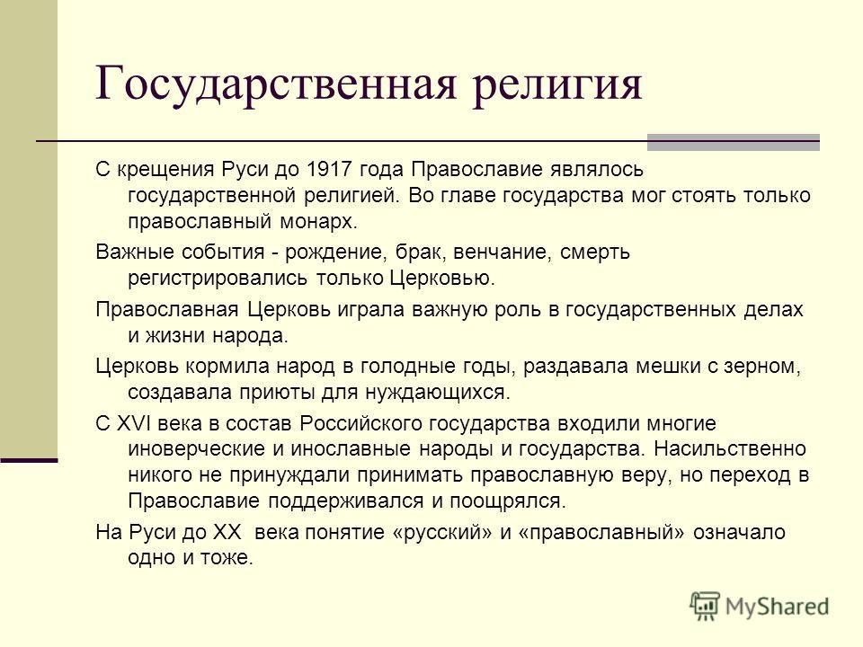 Государственная религия С крещения Руси до 1917 года Православие являлось государственной религией. Во главе государства мог стоять только православный монарх. Важные события - рождение, брак, венчание, смерть регистрировались только Церковью. Правос