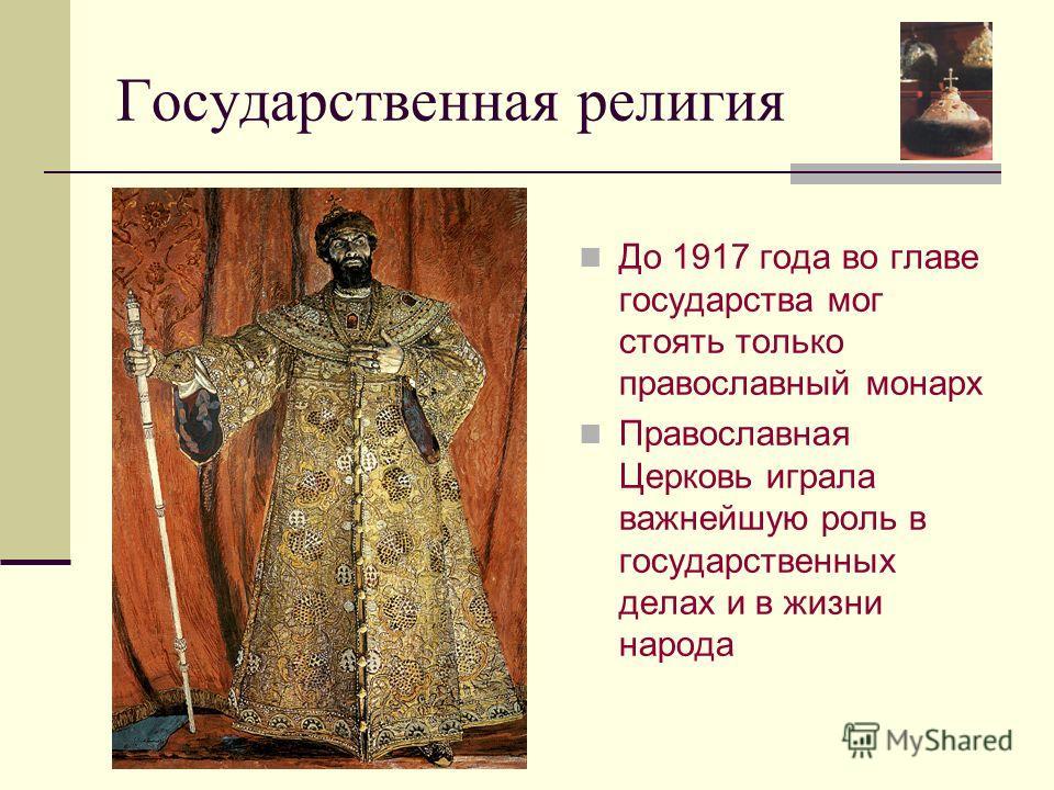 Государственная религия До 1917 года во главе государства мог стоять только православный монарх Православная Церковь играла важнейшую роль в государственных делах и в жизни народа