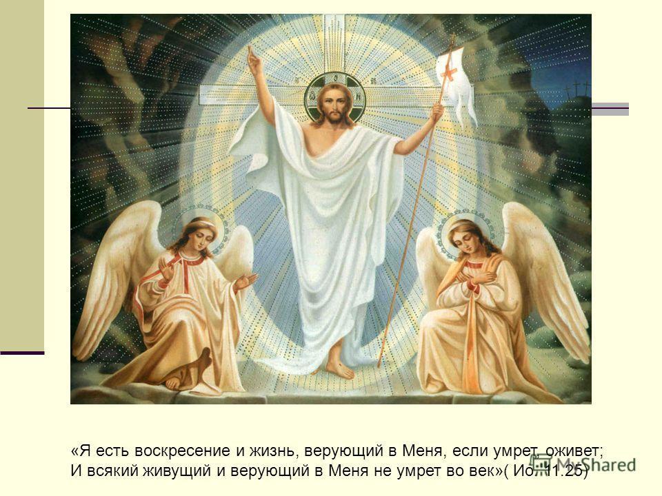 «Я есть воскресение и жизнь, верующий в Меня, если умрет, оживет; И всякий живущий и верующий в Меня не умрет во век»( Ио. 11.25)