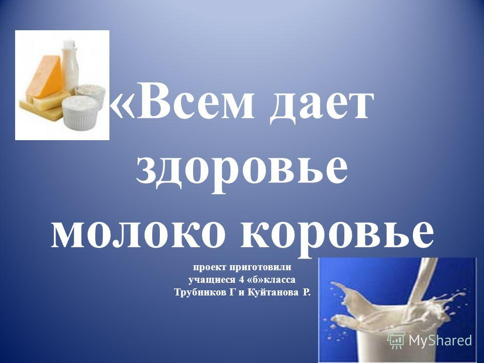 «Всем дает здоровье молоко коровье проект приготовили учащиеся 4 «б»класса Трубников Г и Куйтанова Р.