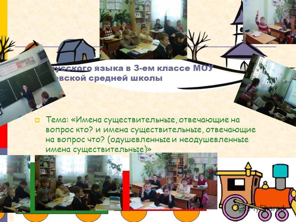 Урок русского языка в 3-ем классе МОУ Бекасовской средней школы Тема: «Имена существительные, отвечающие на вопрос кто? и имена существительные, отвеч